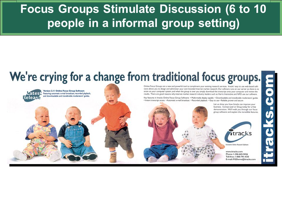 Focus Groups Stimulate Discussion (6 to 10 people in a informal group setting)