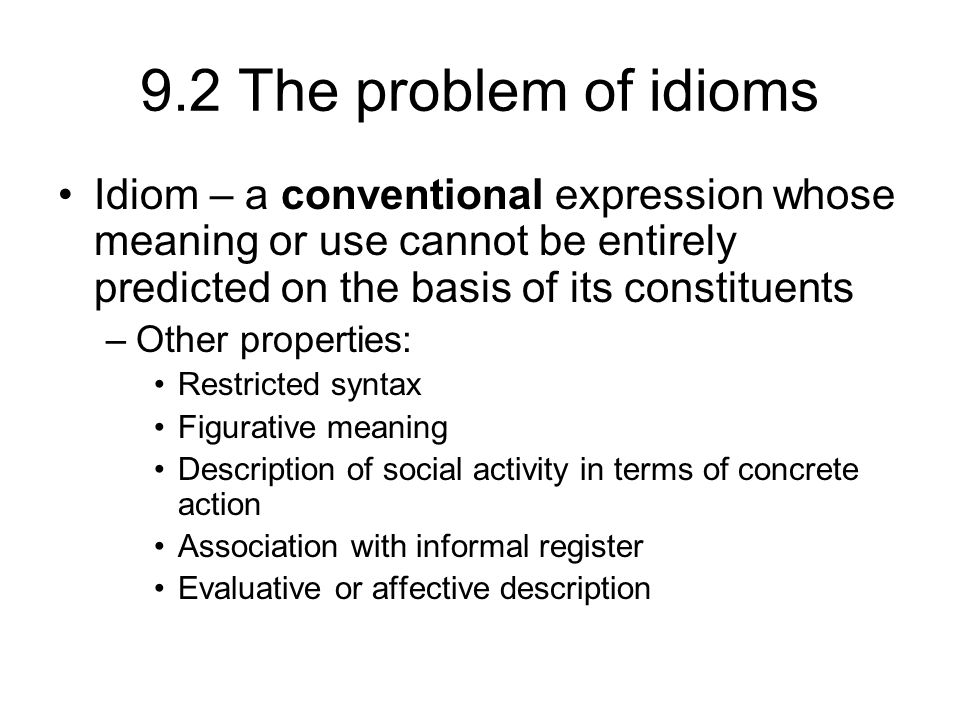 9.2 The problem of idioms Idiom – a conventional expression whose meaning or use cannot be entirely predicted on the basis of its constituents.