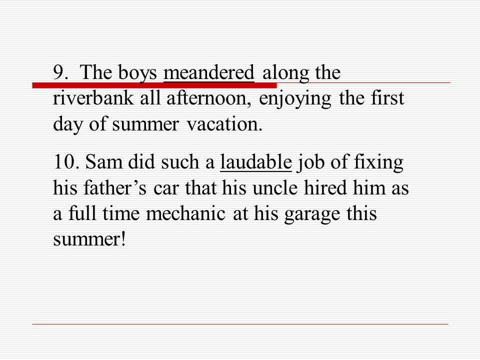 9. The boys meandered along the riverbank all afternoon, enjoying the first day of summer vacation.