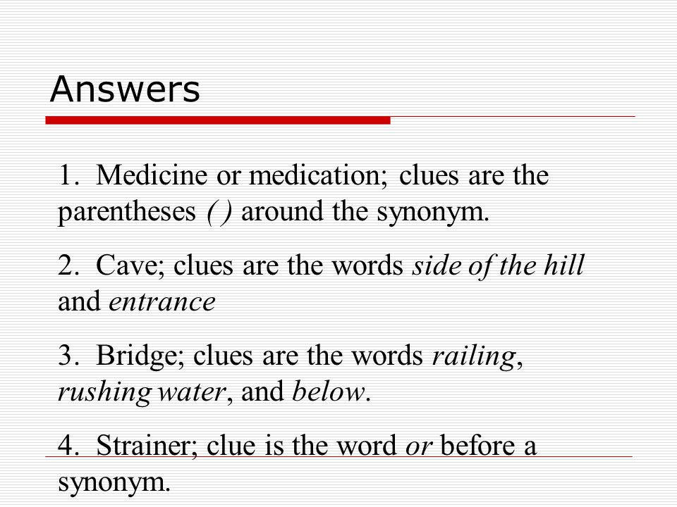 Answers 1. Medicine or medication; clues are the parentheses ( ) around the synonym. 2. Cave; clues are the words side of the hill and entrance.