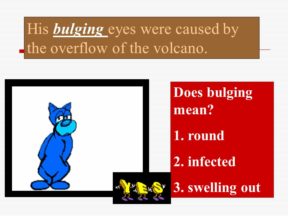 His bulging eyes were caused by the overflow of the volcano.