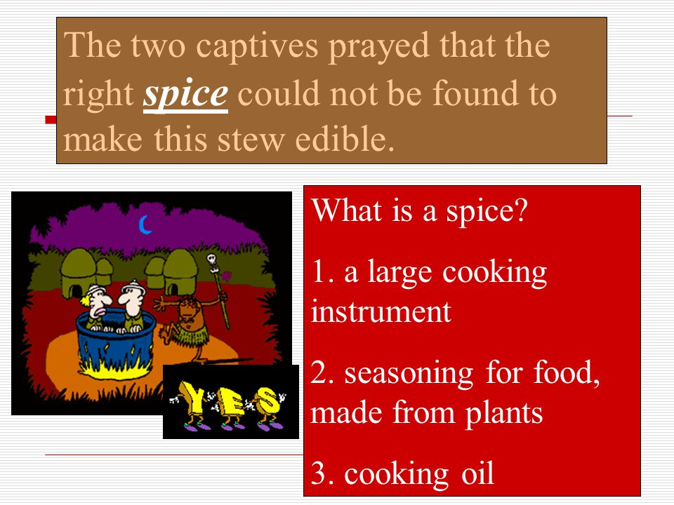 The two captives prayed that the right spice could not be found to make this stew edible.