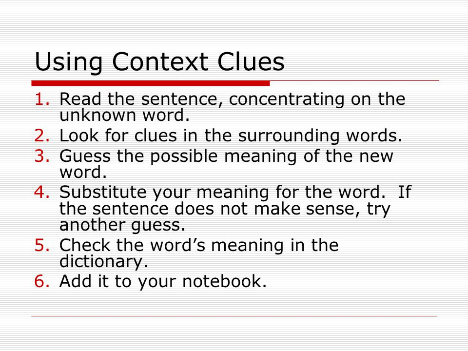 Using Context Clues Read the sentence, concentrating on the unknown word. Look for clues in the surrounding words.