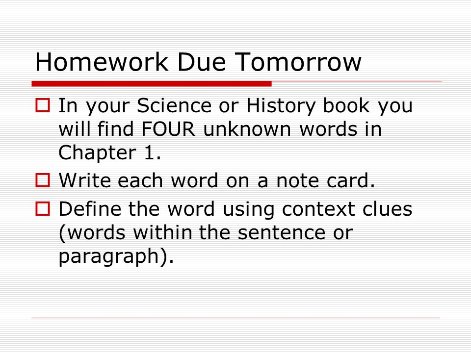 Homework Due Tomorrow In your Science or History book you will find FOUR unknown words in Chapter 1.