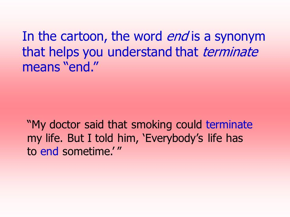 In the cartoon, the word end is a synonym that helps you understand that terminate means end.