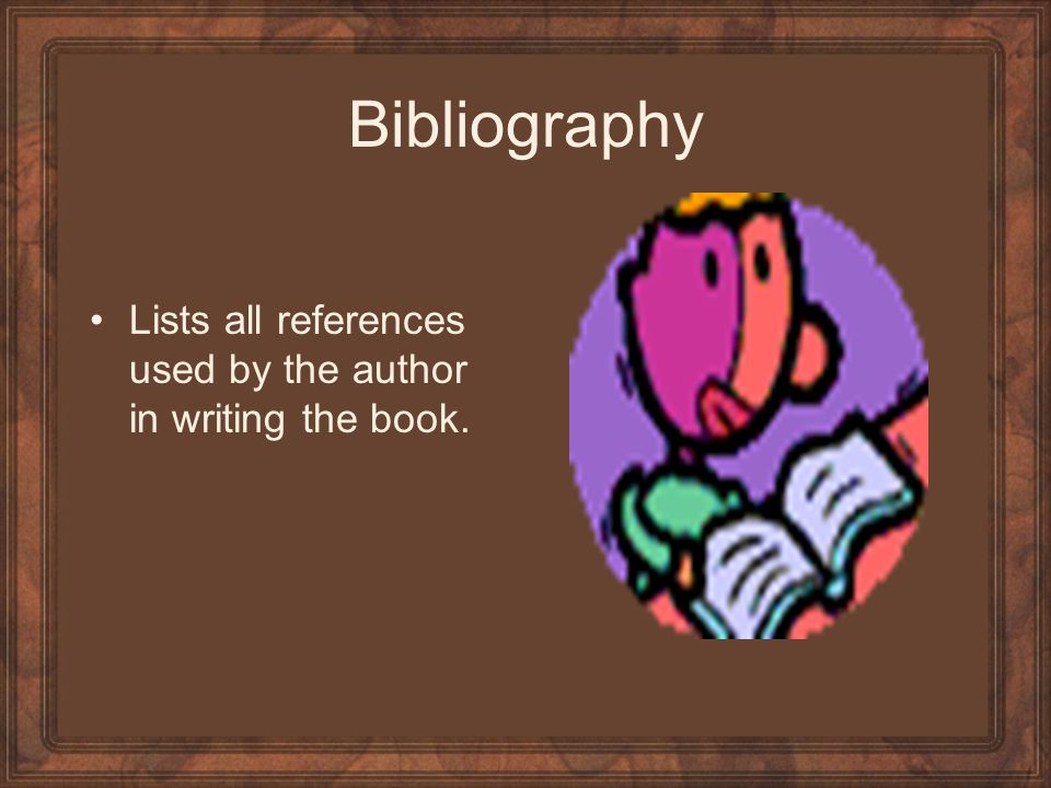 Bibliography Lists all references used by the author in writing the book.