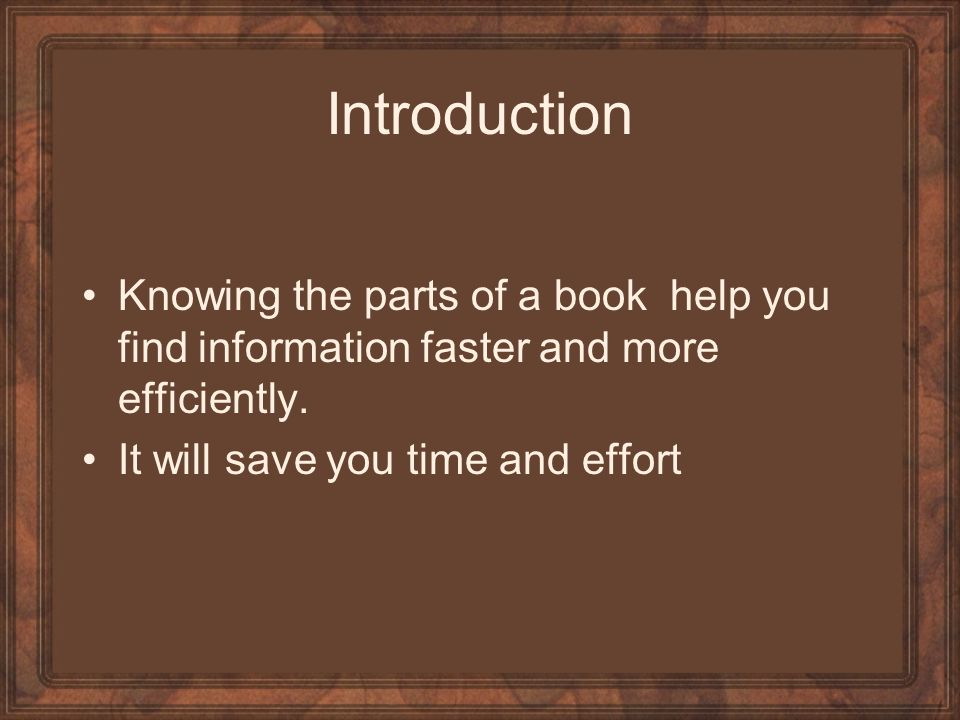 Introduction Knowing the parts of a book help you find information faster and more efficiently.