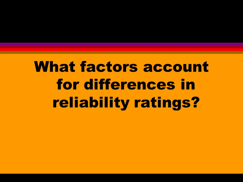What factors account for differences in reliability ratings