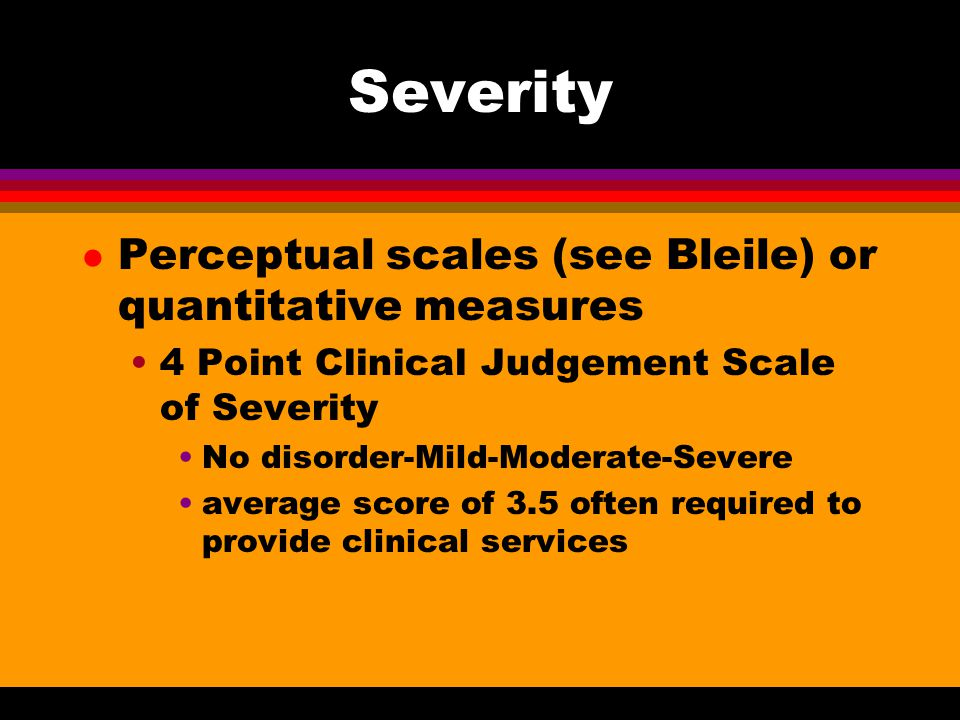Severity Perceptual scales (see Bleile) or quantitative measures