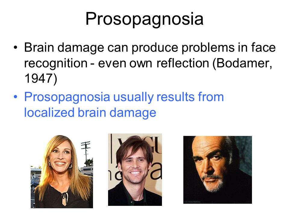 Prosopagnosia Brain damage can produce problems in face recognition - even own reflection (Bodamer, 1947)