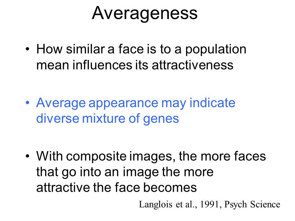 Averageness How similar a face is to a population mean influences its attractiveness. Average appearance may indicate diverse mixture of genes.