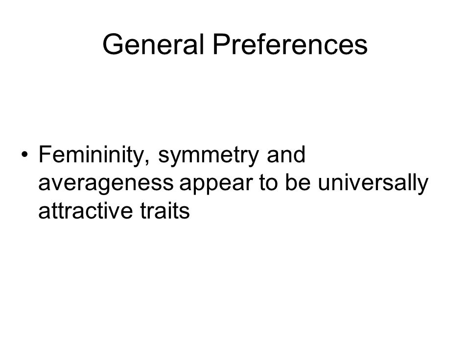 General Preferences Femininity, symmetry and averageness appear to be universally attractive traits