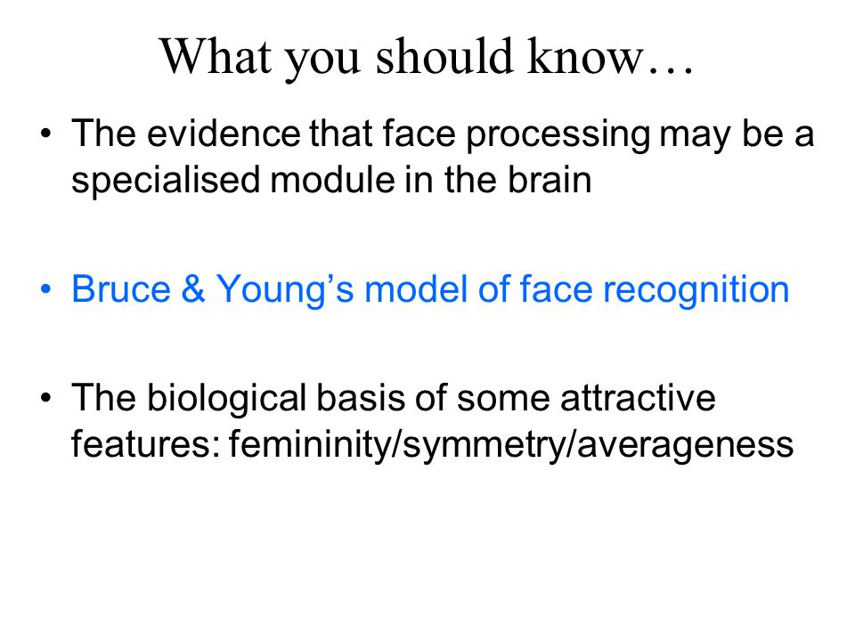 What you should know… The evidence that face processing may be a specialised module in the brain. Bruce & Young's model of face recognition.