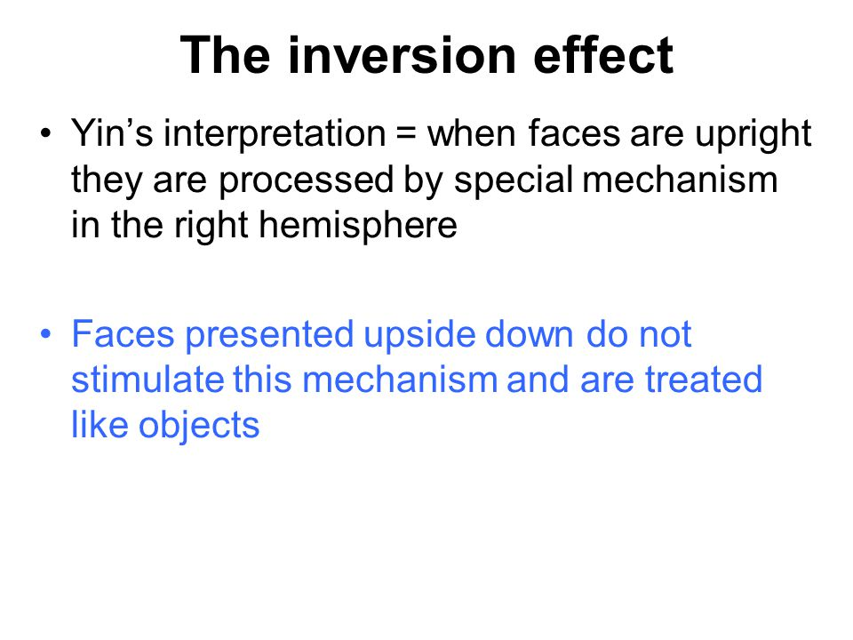 The inversion effect Yin's interpretation = when faces are upright they are processed by special mechanism in the right hemisphere.