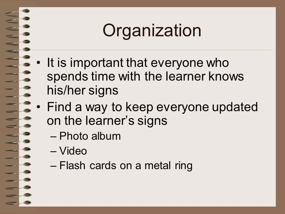 Organization It is important that everyone who spends time with the learner knows his/her signs.