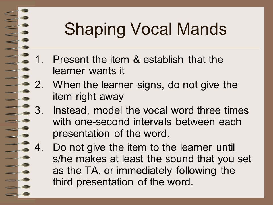 Shaping Vocal Mands Present the item & establish that the learner wants it. When the learner signs, do not give the item right away.