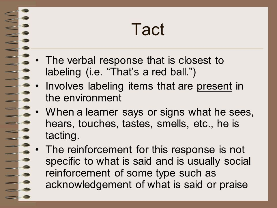 Tact The verbal response that is closest to labeling (i.e. That's a red ball. ) Involves labeling items that are present in the environment.