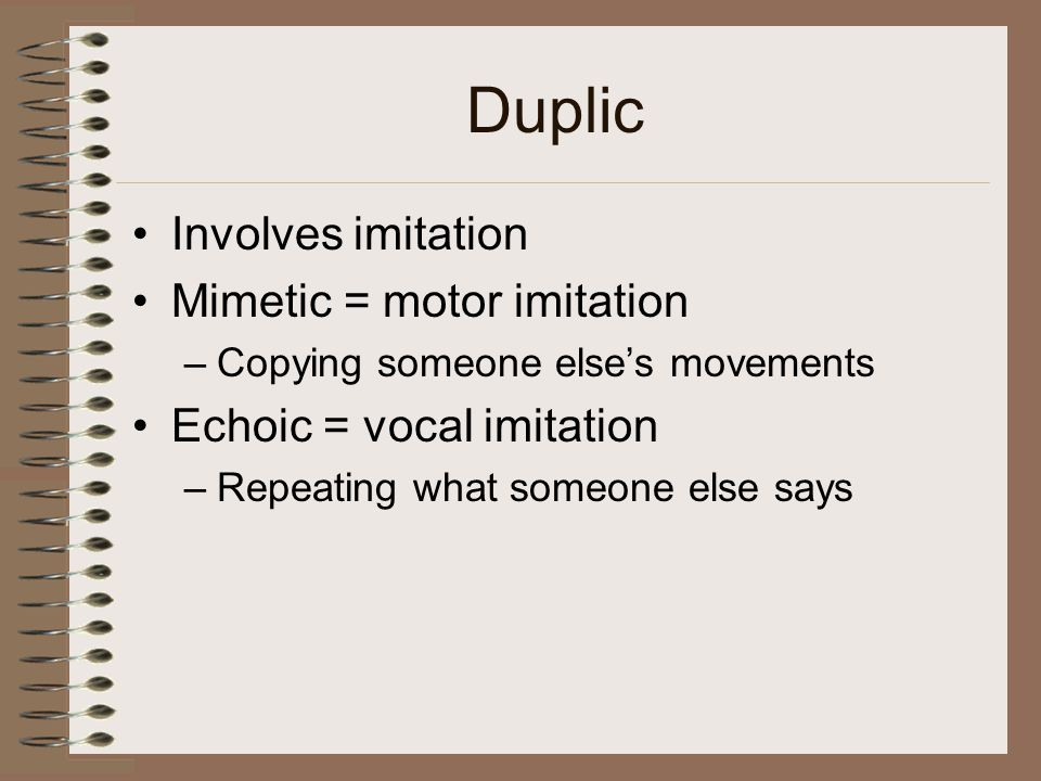 Duplic Involves imitation Mimetic = motor imitation