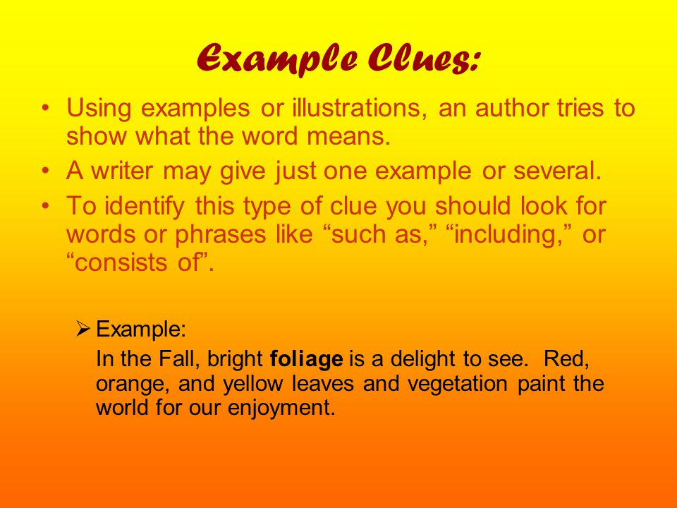 Example Clues: Using examples or illustrations, an author tries to show what the word means. A writer may give just one example or several.