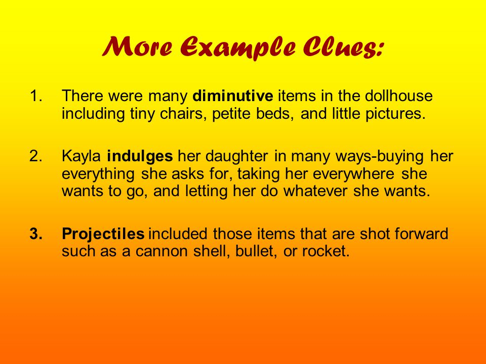 More Example Clues: There were many diminutive items in the dollhouse including tiny chairs, petite beds, and little pictures.