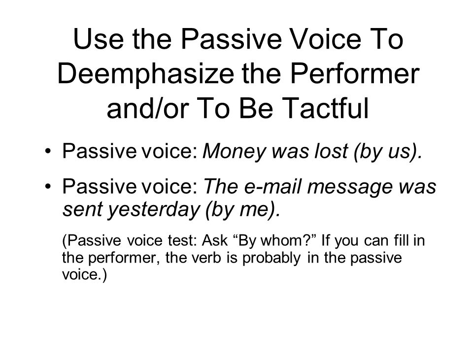 Use the Passive Voice To Deemphasize the Performer and/or To Be Tactful