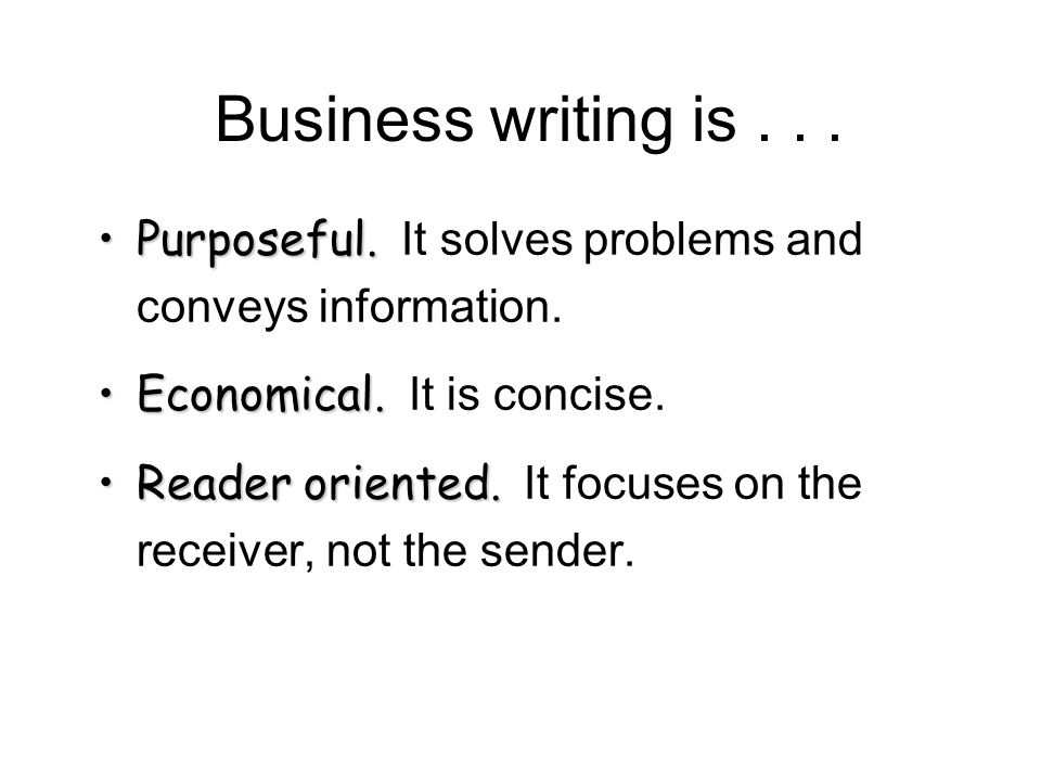 Business writing is . . . Purposeful. It solves problems and conveys information. Economical. It is concise.
