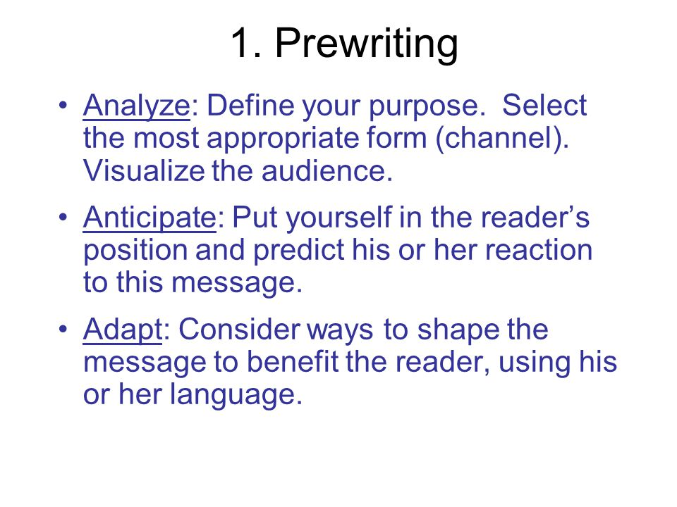 1. Prewriting Analyze: Define your purpose. Select the most appropriate form (channel). Visualize the audience.