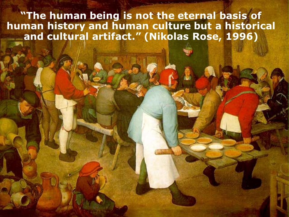 The human being is not the eternal basis of human history and human culture but a historical and cultural artifact. (Nikolas Rose, 1996)