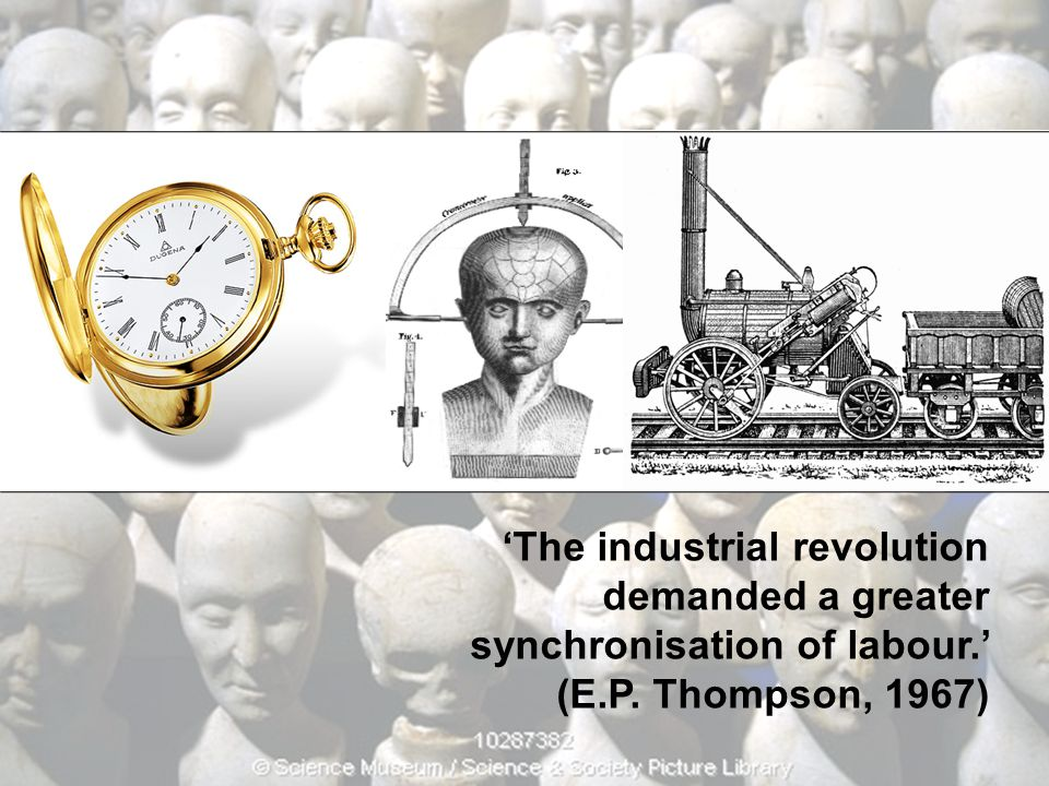 'The industrial revolution demanded a greater synchronisation of labour.'