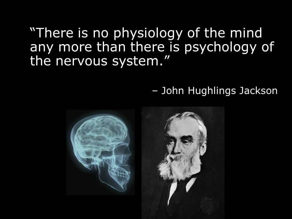 There is no physiology of the mind any more than there is psychology of the nervous system.