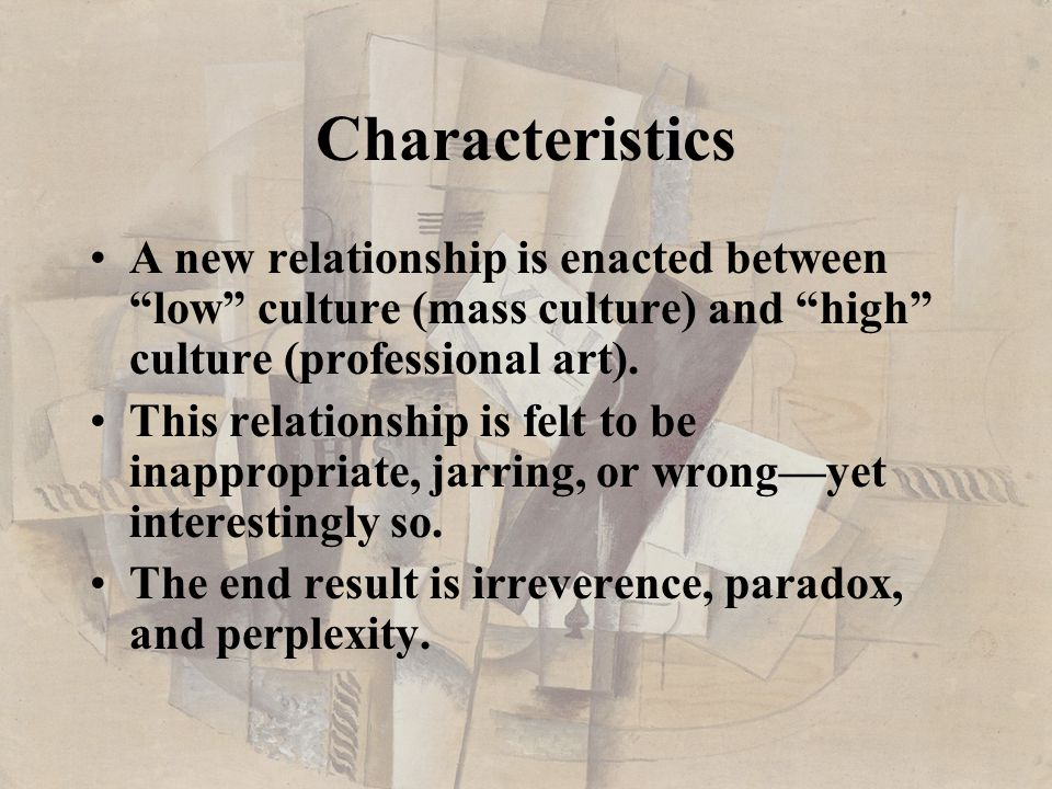 Characteristics A new relationship is enacted between low culture (mass culture) and high culture (professional art).