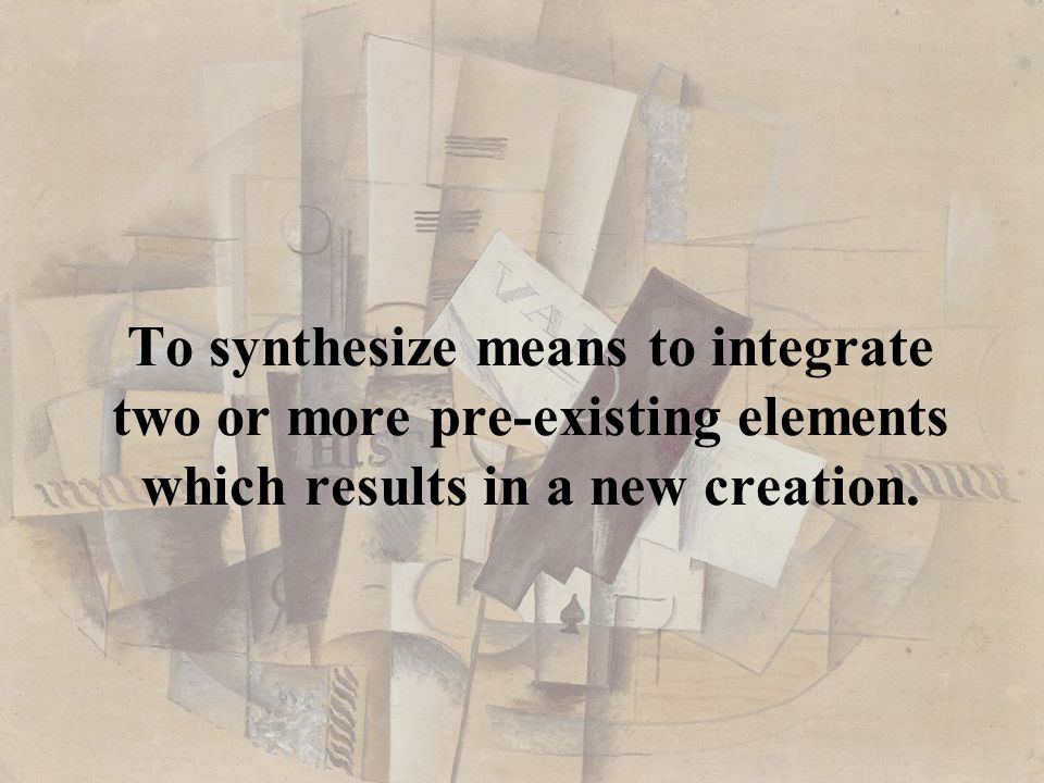 To synthesize means to integrate two or more pre-existing elements which results in a new creation.