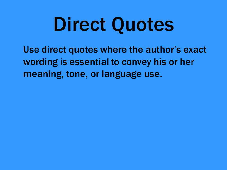 Direct Quotes Use direct quotes where the author's exact wording is essential to convey his or her meaning, tone, or language use.