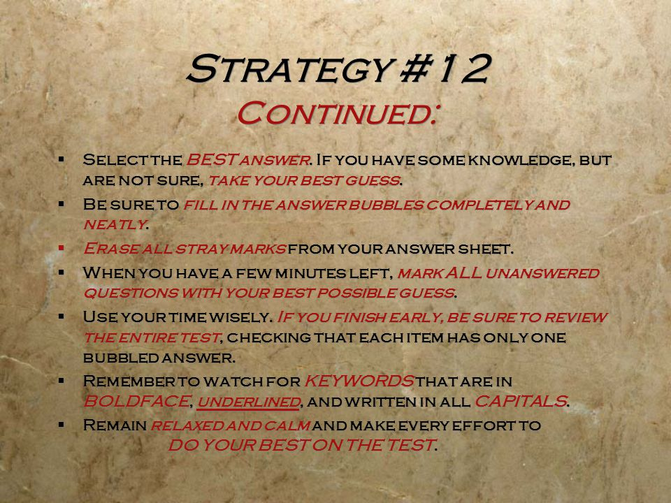 Strategy #12 Continued: Select the BEST answer. If you have some knowledge, but are not sure, take your best guess.