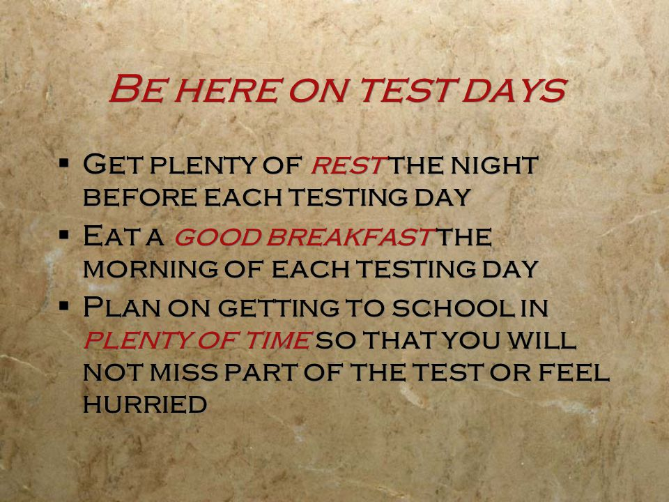 Be here on test days Get plenty of rest the night before each testing day. Eat a good breakfast the morning of each testing day.