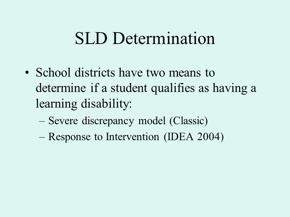 SLD Determination School districts have two means to determine if a student qualifies as having a learning disability: