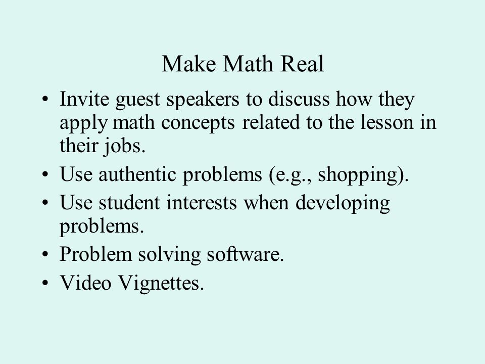Make Math Real Invite guest speakers to discuss how they apply math concepts related to the lesson in their jobs.