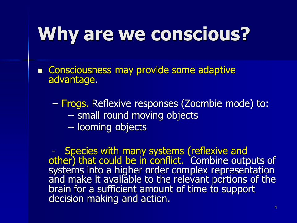 Why are we conscious Consciousness may provide some adaptive advantage. Frogs. Reflexive responses (Zoombie mode) to: