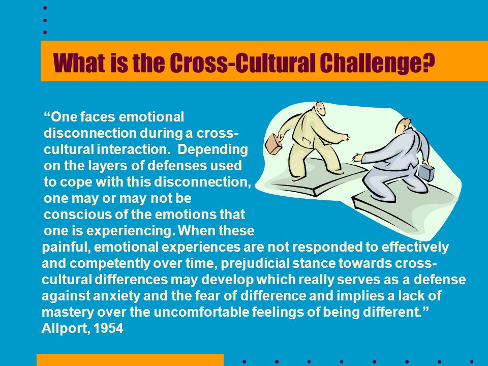 examples of cross cultural challenges Cross cultural is a comp arison of a culture with one or more other cultures the purpose is to provide detailed information about the development of others in their own cultures and compare.