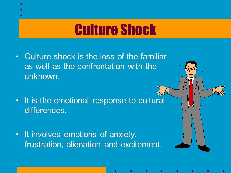 Culture Shock Culture shock is the loss of the familiar as well as the confrontation with the unknown.