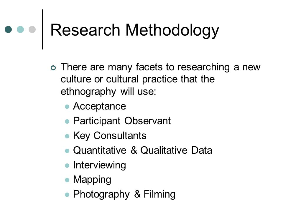 Research Methodology There are many facets to researching a new culture or cultural practice that the ethnography will use: