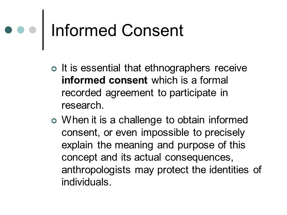 Informed Consent It is essential that ethnographers receive informed consent which is a formal recorded agreement to participate in research.