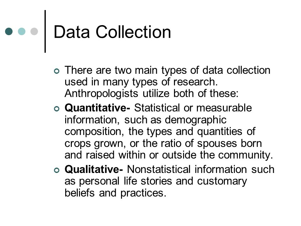 Data Collection There are two main types of data collection used in many types of research. Anthropologists utilize both of these: