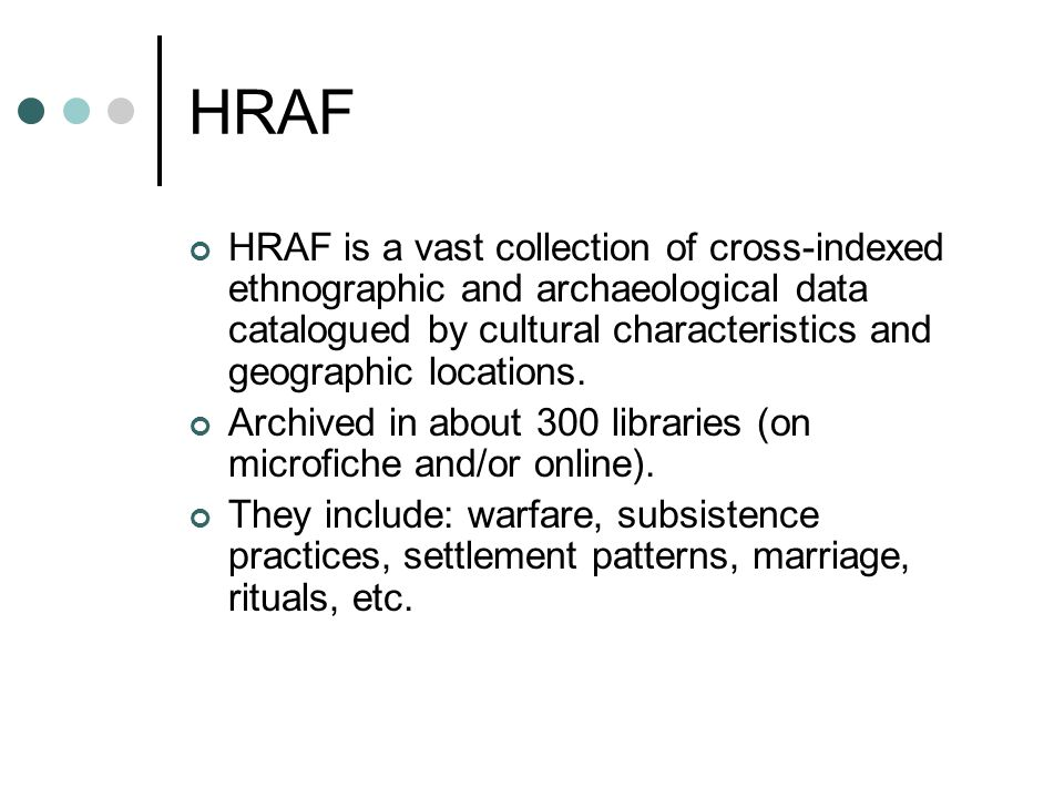HRAF HRAF is a vast collection of cross-indexed ethnographic and archaeological data catalogued by cultural characteristics and geographic locations.