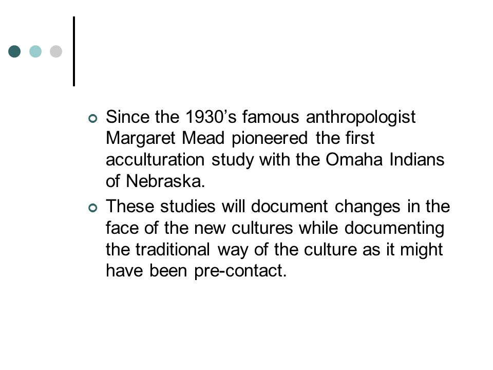 Since the 1930's famous anthropologist Margaret Mead pioneered the first acculturation study with the Omaha Indians of Nebraska.