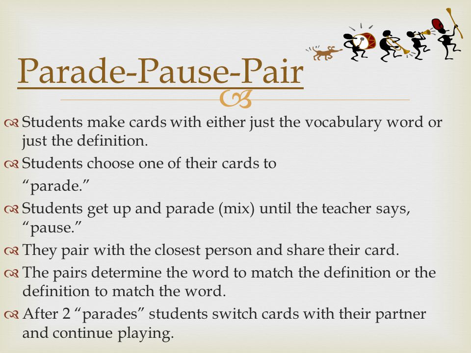 Parade-Pause-Pair Students make cards with either just the vocabulary word or just the definition. Students choose one of their cards to.