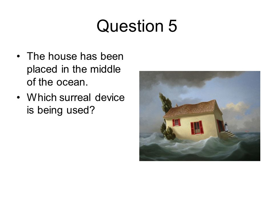 Question 5 The house has been placed in the middle of the ocean.