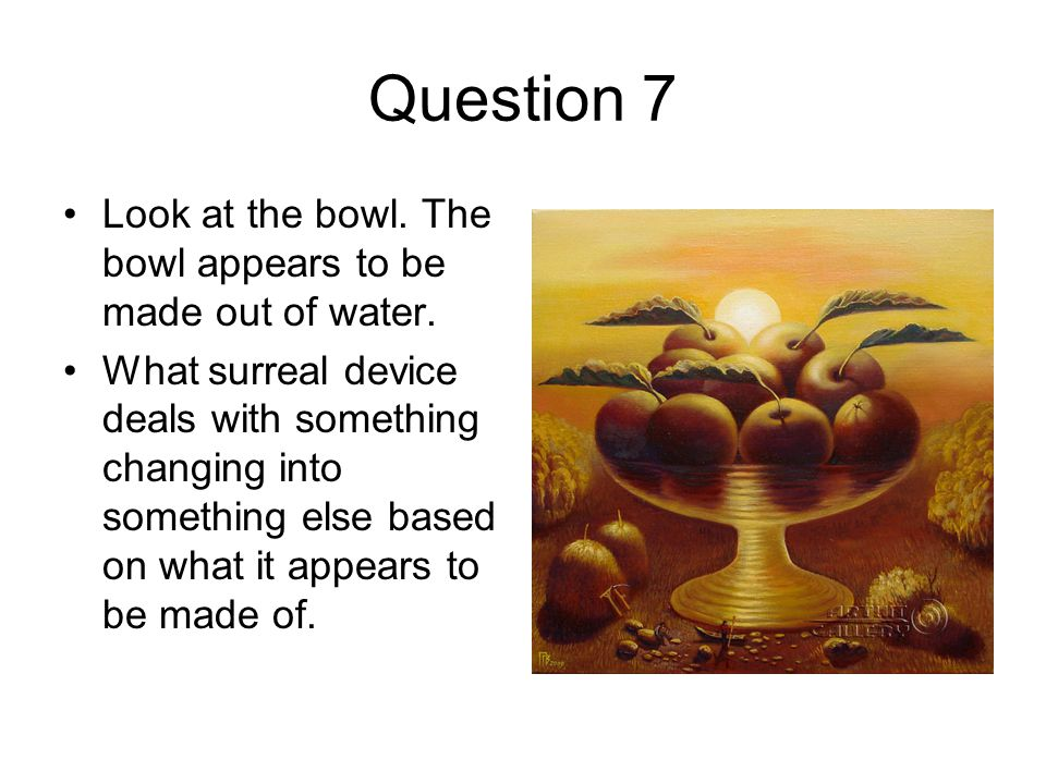 Question 7 Look at the bowl. The bowl appears to be made out of water.