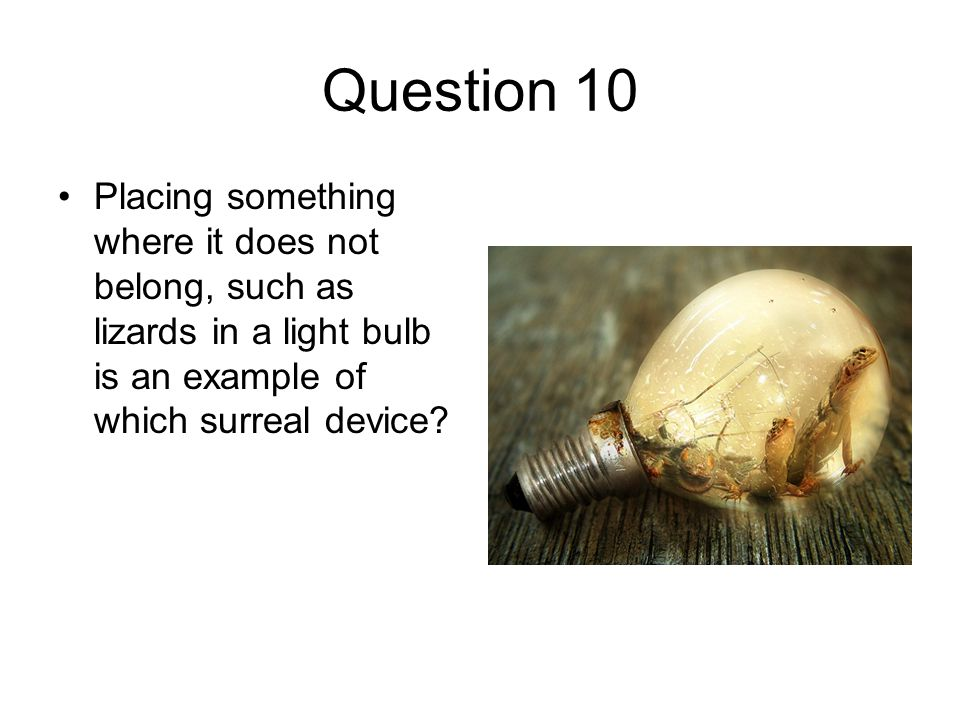 Question 10 Placing something where it does not belong, such as lizards in a light bulb is an example of which surreal device