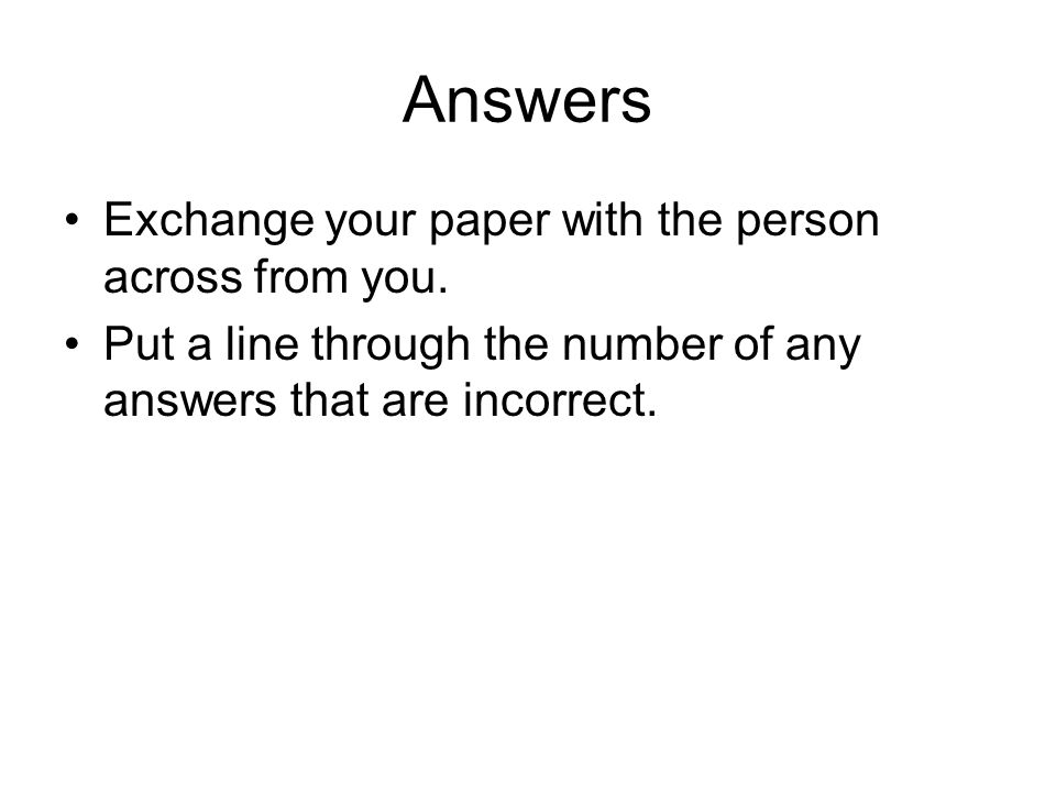 Answers Exchange your paper with the person across from you.